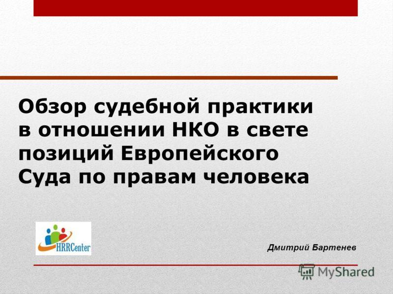 Обзор судебной практики в отношении НКО в свете позиций Европейского Суда по правам человека Дмитрий Бартенев