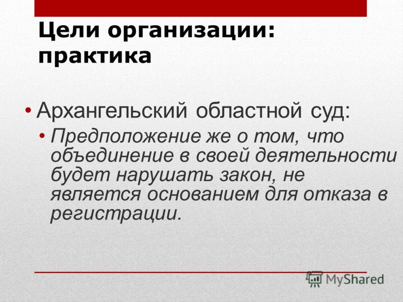 Цели организации: практика Архангельский областной суд: Предположение же о том, что объединение в своей деятельности будет нарушать закон, не является основанием для отказа в регистрации.