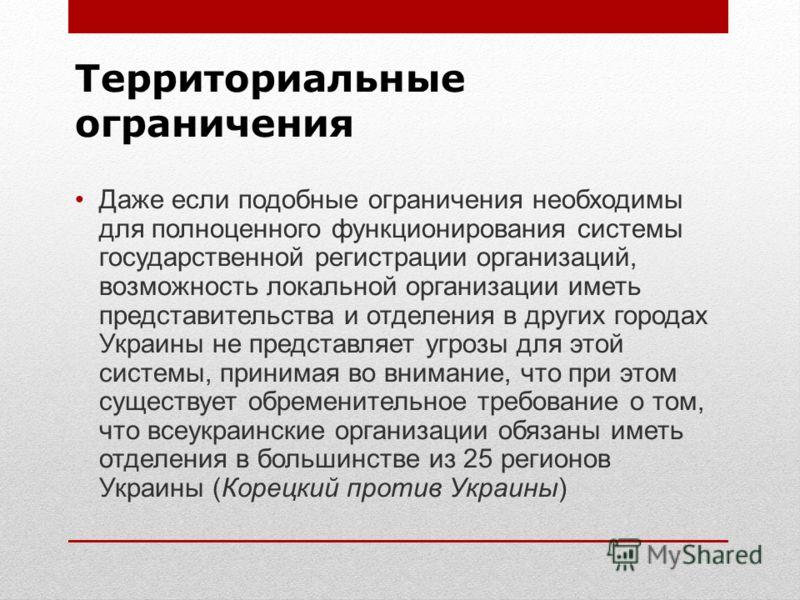 Территориальные ограничения Даже если подобные ограничения необходимы для полноценного функционирования системы государственной регистрации организаций, возможность локальной организации иметь представительства и отделения в других городах Украины не