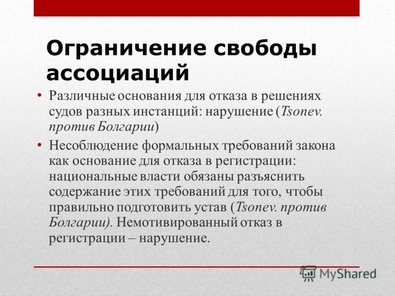 Ограничение свободы ассоциаций Различные основания для отказа в решениях судов разных инстанций: нарушение (Tsonev. против Болгарии) Несоблюдение формальных требований закона как основание для отказа в регистрации: национальные власти обязаны разъясн