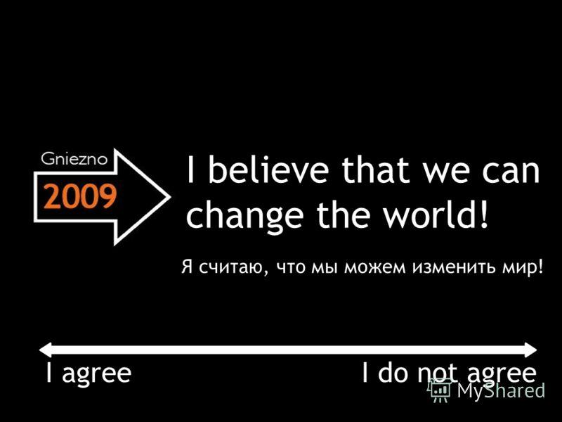 I believe that we can change the world! I agree I do not agree Я считаю, что мы можем изменить мир!