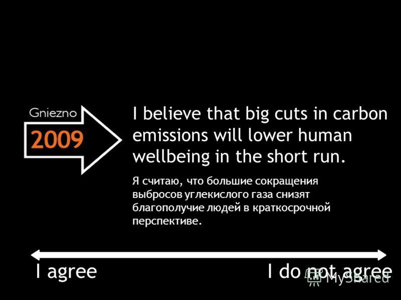 I believe that big cuts in carbon emissions will lower human wellbeing in the short run. I agree Я считаю, что большие сокращения выбросов углекислого газа снизят благополучие людей в краткосрочной перспективе. I do not agree