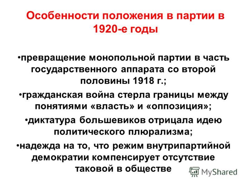 Особенности положения в партии в 1920-е годы превращение монопольной партии в часть государственного аппарата со второй половины 1918 г.; гражданская война стерла границы между понятиями «власть» и «оппозиция»; диктатура большевиков отрицала идею пол