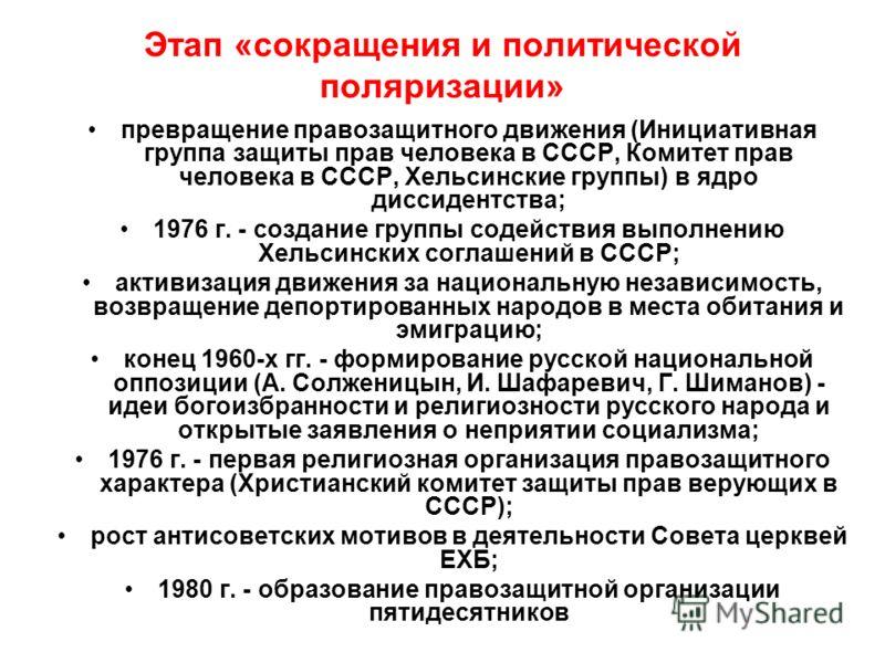 Этап «сокращения и политической поляризации» превращение правозащитного движения (Инициативная группа защиты прав человека в СССР, Комитет прав человека в СССР, Хельсинские группы) в ядро диссидентства; 1976 г. - создание группы содействия выполнению
