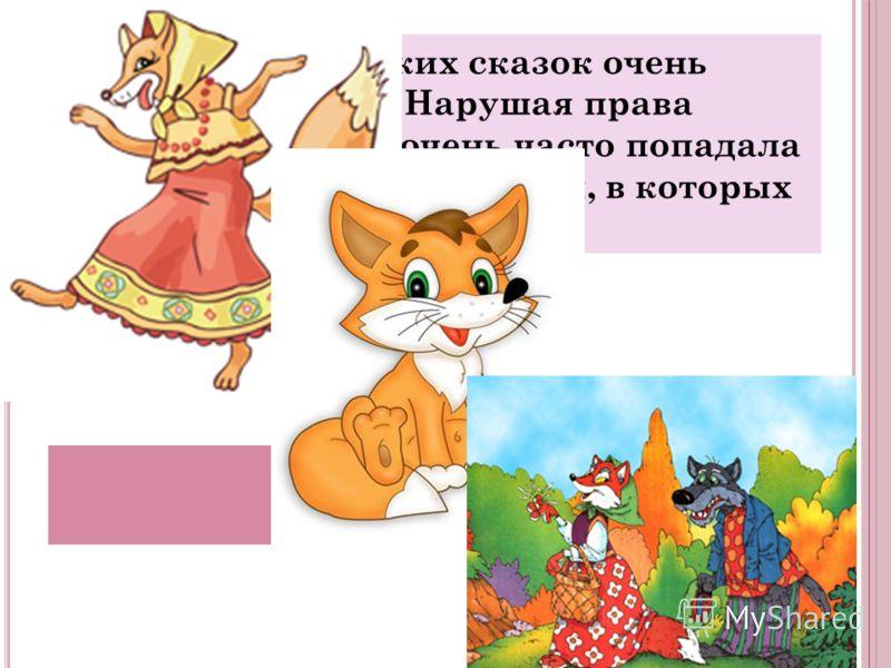 Эта героиня русских сказок очень хитра и плутовата. Нарушая права других героев, она очень часто попадала сама в неприятные ситуации, в которых ее жизнь была в опасности. Лиса