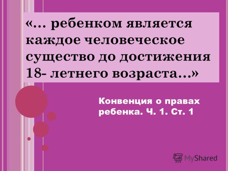 «… ребенком является каждое человеческое существо до достижения 18- летнего возраста…» Конвенция о правах ребенка. Ч. 1. Ст. 1