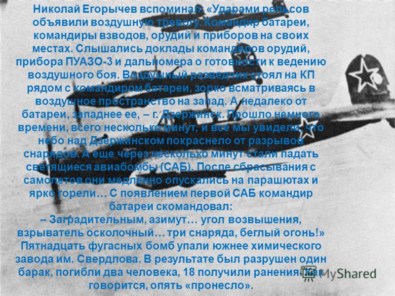 Николай Егорычев вспоминал: «Ударами рельсов объявили воздушную тревогу. Командир батареи, командиры взводов, орудий и приборов на своих местах. Слышались доклады командиров орудий, прибора ПУАЗО-3 и дальномера о готовности к ведению воздушного боя.