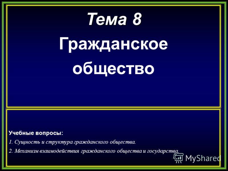 Тема 8 Гражданское общество Учебные вопросы: 1. Сущность и структура гражданского общества. 2. Механизм взаимодействия гражданского общества и государства.