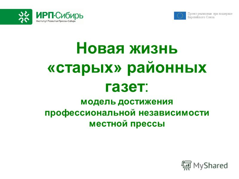 Новая жизнь «старых» районных газет: модель достижения профессиональной независимости местной прессы Проект реализован при поддержке Европейского Союза