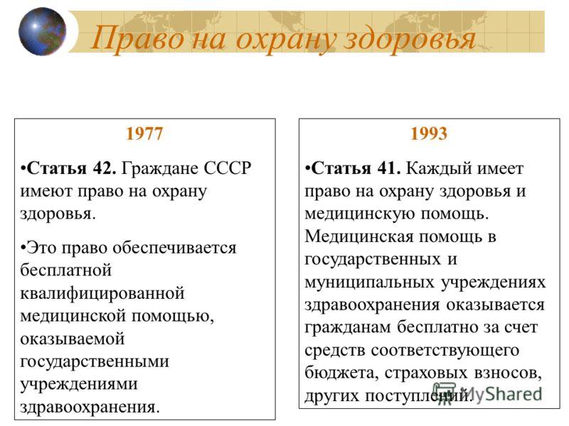 Право на охрану здоровья 1977 Статья 42. Граждане СССР имеют право на охрану здоровья. Это право обеспечивается бесплатной квалифицированной медицинской помощью, оказываемой государственными учреждениями здравоохранения. 1993 Статья 41. Каждый имеет