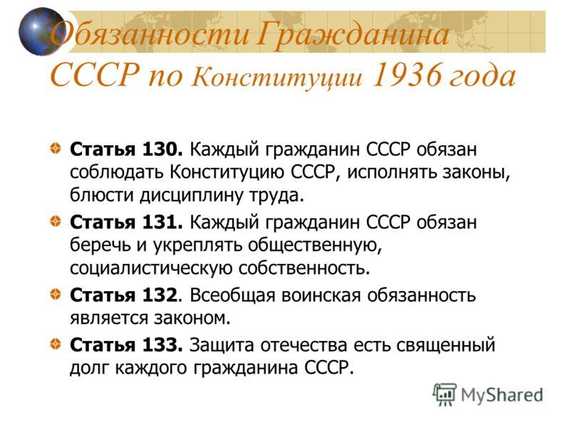 Обязанности Гражданина СССР по Конституции 1936 года Статья 130. Каждый гражданин СССР обязан соблюдать Конституцию СССР, исполнять законы, блюсти дисциплину труда. Статья 131. Каждый гражданин СССР обязан беречь и укреплять общественную, социалистич
