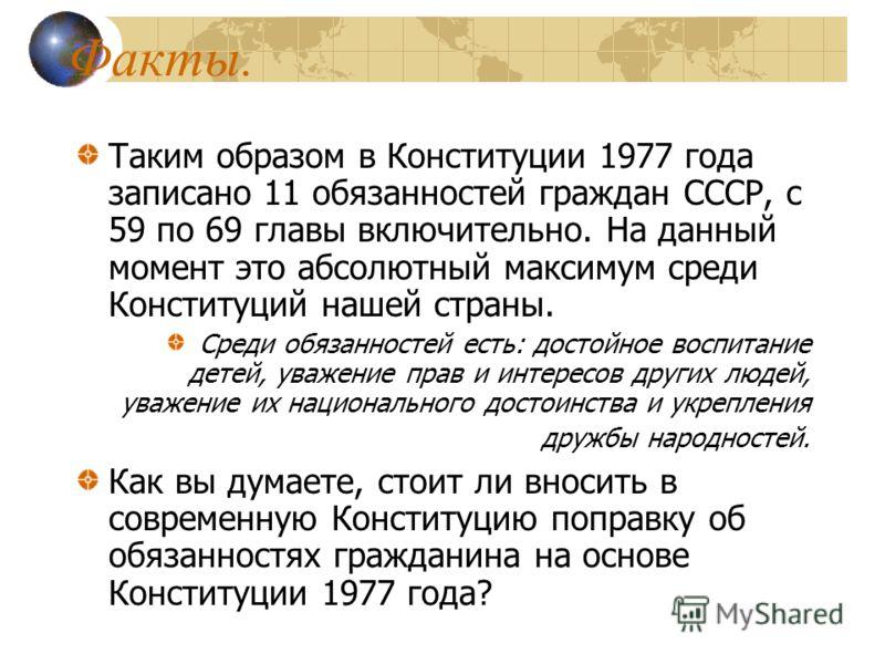 Факты. Таким образом в Конституции 1977 года записано 11 обязанностей граждан СССР, с 59 по 69 главы включительно. На данный момент это абсолютный максимум среди Конституций нашей страны. Среди обязанностей есть: достойное воспитание детей, уважение