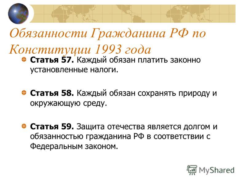 Обязанности Гражданина РФ по Конституции 1993 года Статья 57. Каждый обязан платить законно установленные налоги. Статья 58. Каждый обязан сохранять природу и окружающую среду. Статья 59. Защита отечества является долгом и обязанностью гражданина РФ