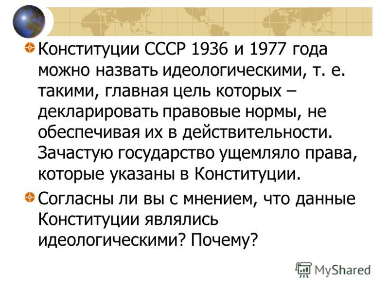 Конституции СССР 1936 и 1977 года можно назвать идеологическими, т. е. такими, главная цель которых – декларировать правовые нормы, не обеспечивая их в действительности. Зачастую государство ущемляло права, которые указаны в Конституции. Согласны ли