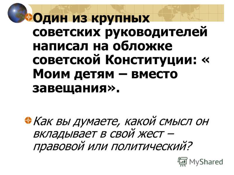 Один из крупных советских руководителей написал на обложке советской Конституции: « Моим детям – вместо завещания». Как вы думаете, какой смысл он вкладывает в свой жест – правовой или политический?