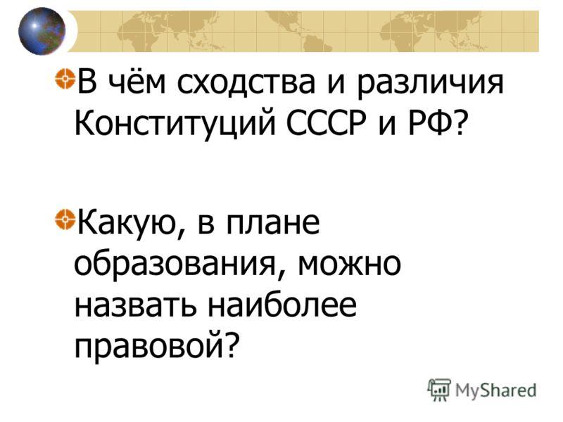 В чём сходства и различия Конституций СССР и РФ? Какую, в плане образования, можно назвать наиболее правовой?