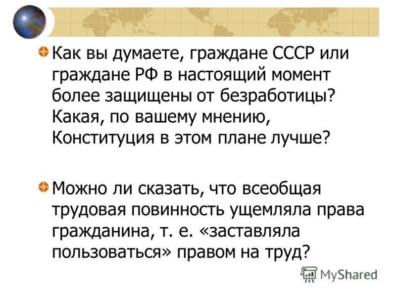 Как вы думаете, граждане СССР или граждане РФ в настоящий момент более защищены от безработицы? Какая, по вашему мнению, Конституция в этом плане лучше? Можно ли сказать, что всеобщая трудовая повинность ущемляла права гражданина, т. е. «заставляла п