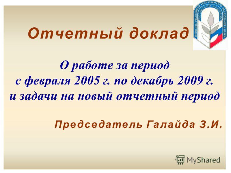 Отчетный доклад О работе за период с февраля 2005 г. по декабрь 2009 г. и задачи на новый отчетный период Председатель Галайда З.И.