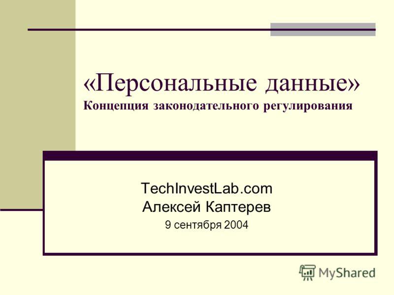 «Персональные данные» Концепция законодательного регулирования TechInvestLab.com Алексей Каптерев 9 сентября 2004