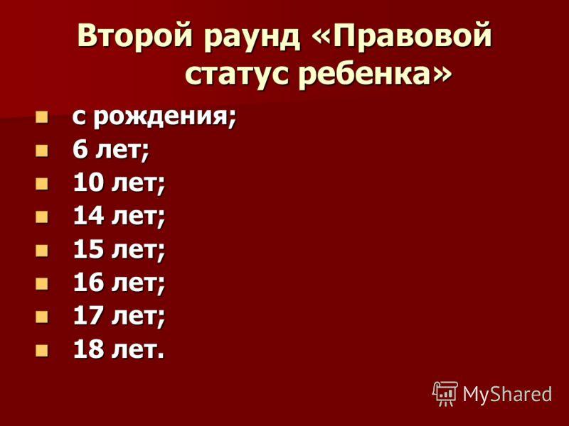 Второй раунд «Правовой статус ребенка» с рождения; с рождения; 6 лет; 6 лет; 10 лет; 10 лет; 14 лет; 14 лет; 15 лет; 15 лет; 16 лет; 16 лет; 17 лет; 17 лет; 18 лет. 18 лет.
