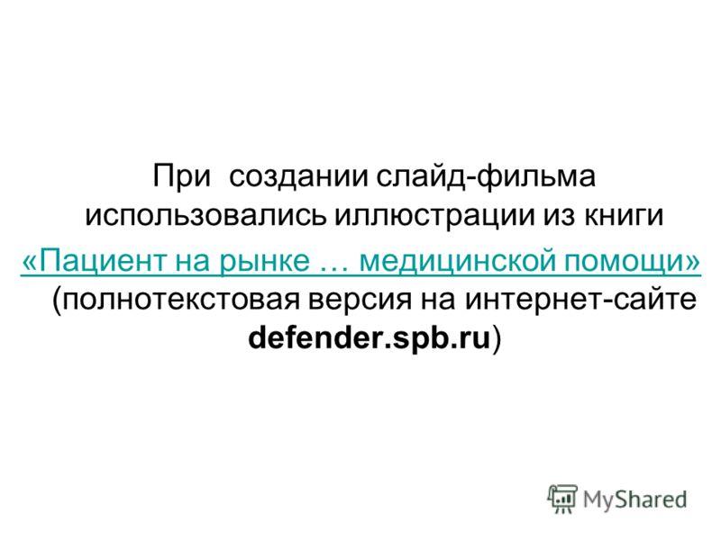 При создании слайд-фильма использовались иллюстрации из книги «Пациент на рынке … медицинской помощи» «Пациент на рынке … медицинской помощи» (полнотекстовая версия на интернет-сайте defender.spb.ru)