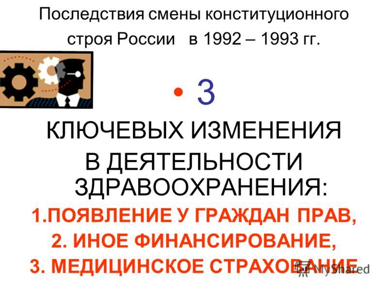 Последствия смены конституционного строя России в 1992 – 1993 гг. 3 КЛЮЧЕВЫХ ИЗМЕНЕНИЯ В ДЕЯТЕЛЬНОСТИ ЗДРАВООХРАНЕНИЯ: 1.ПОЯВЛЕНИЕ У ГРАЖДАН ПРАВ, 2. ИНОЕ ФИНАНСИРОВАНИЕ, 3. МЕДИЦИНСКОЕ СТРАХОВАНИЕ