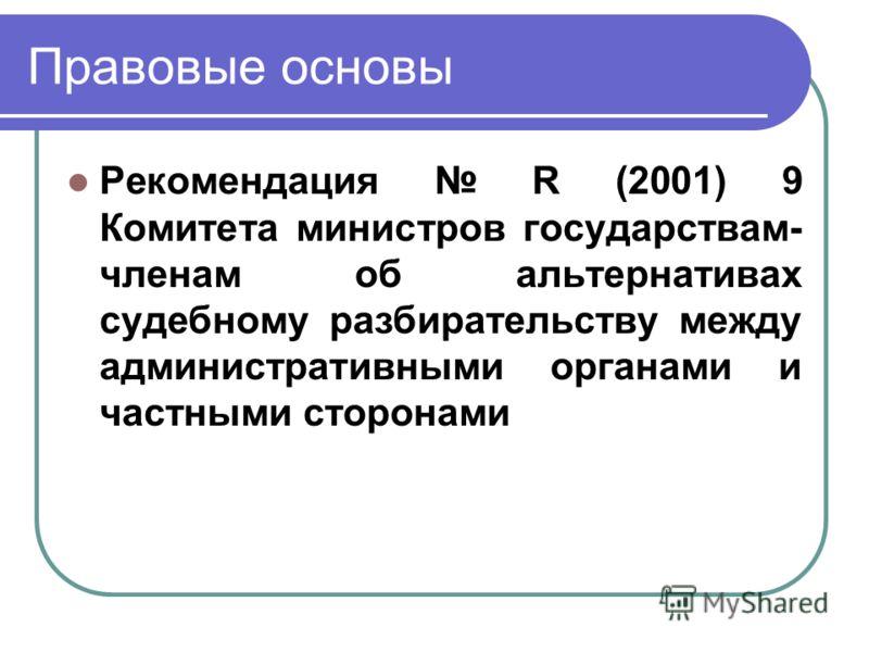 Правовые основы Рекомендация R (2001) 9 Комитета министров государствам- членам об альтернативах судебному разбирательству между административными органами и частными сторонами