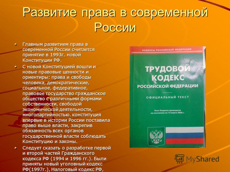 Развитие права в современной России Главным развитием права в современной России считается принятие в 1993г. новой Конституции РФ. С новой Конституцией вошли и новые правовые ценности и ориентиры: права и свободы человека, демократические, социальное