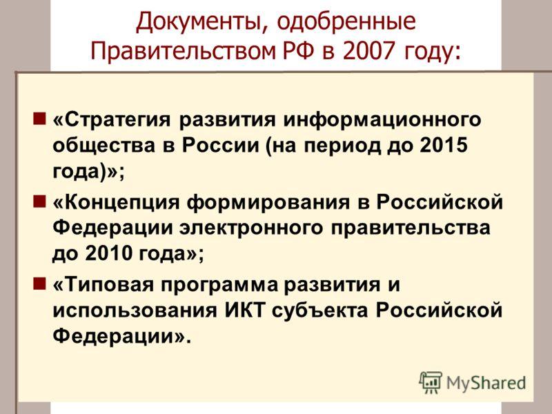 Документы, одобренные Правительством РФ в 2007 году: «Стратегия развития информационного общества в России (на период до 2015 года)»; «Концепция формирования в Российской Федерации электронного правительства до 2010 года»; «Типовая программа развития