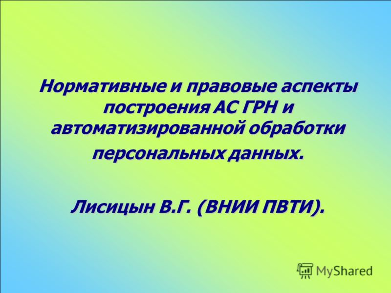 Нормативные и правовые аспекты построения АС ГРН и автоматизированной обработки персональных данных. Лисицын В.Г. (ВНИИ ПВТИ).