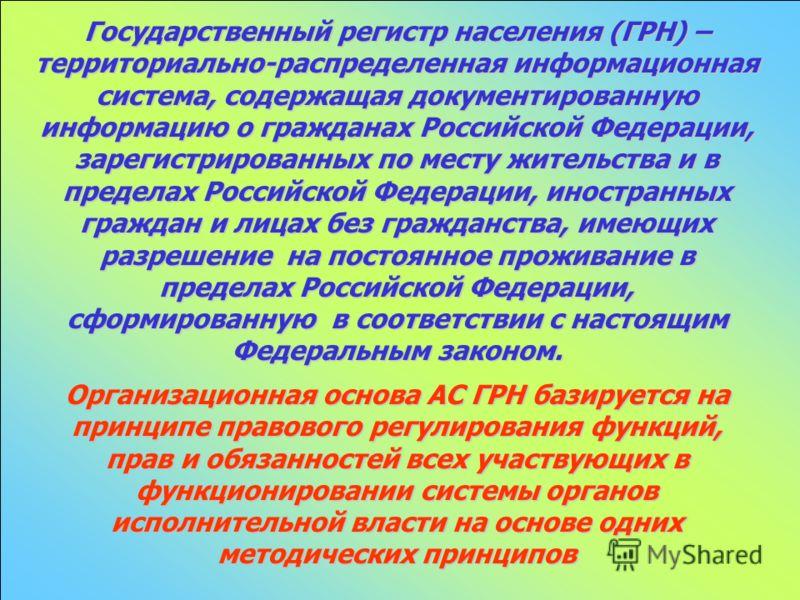 Государственный регистр населения (ГРН) – территориально-распределенная информационная система, содержащая документированную информацию о гражданах Российской Федерации, зарегистрированных по месту жительства и в пределах Российской Федерации, иностр
