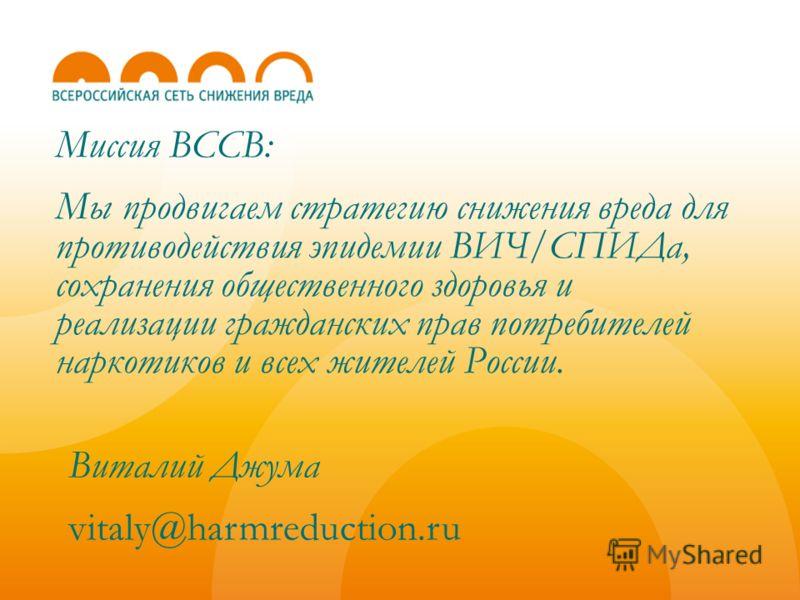 Миссия ВССВ: Мы продвигаем стратегию снижения вреда для противодействия эпидемии ВИЧ/СПИДа, сохранения общественного здоровья и реализации гражданских прав потребителей наркотиков и всех жителей России. Виталий Джума vitaly@harmreduction.ru