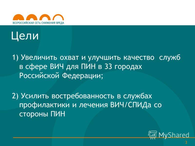 3 Цели 1) Увеличить охват и улучшить качество служб в сфере ВИЧ для ПИН в 33 городах Российской Федерации; 2) Усилить востребованность в службах профилактики и лечения ВИЧ/СПИДа со стороны ПИН
