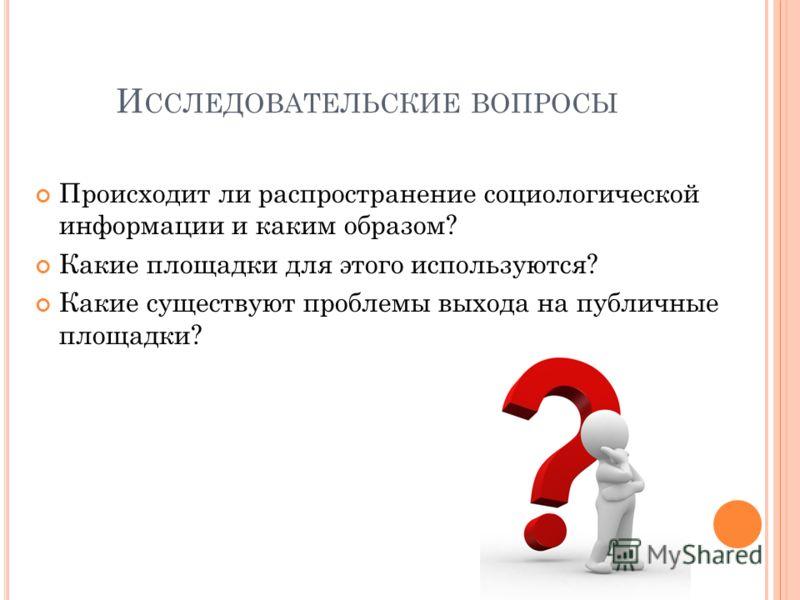 И ССЛЕДОВАТЕЛЬСКИЕ ВОПРОСЫ Происходит ли распространение социологической информации и каким образом? Какие площадки для этого используются? Какие существуют проблемы выхода на публичные площадки?