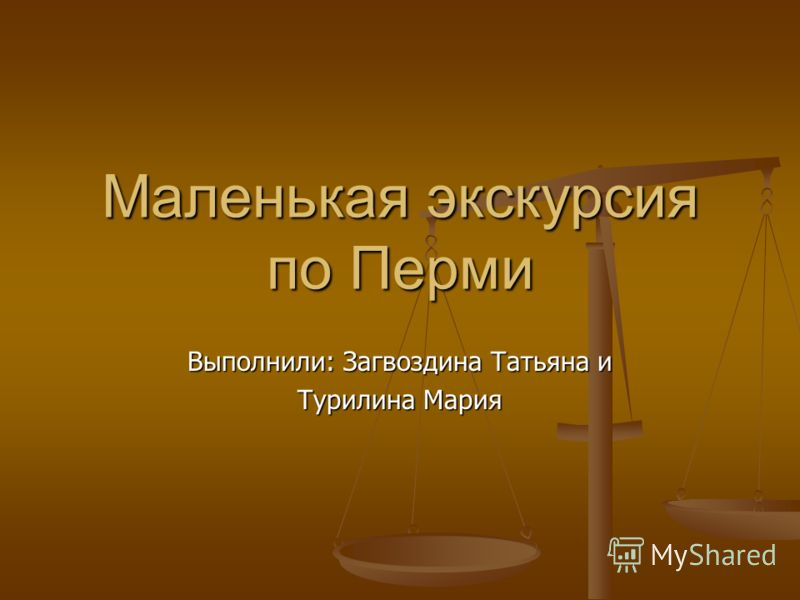 Маленькая экскурсия по Перми Выполнили: Загвоздина Татьяна и Турилина Мария