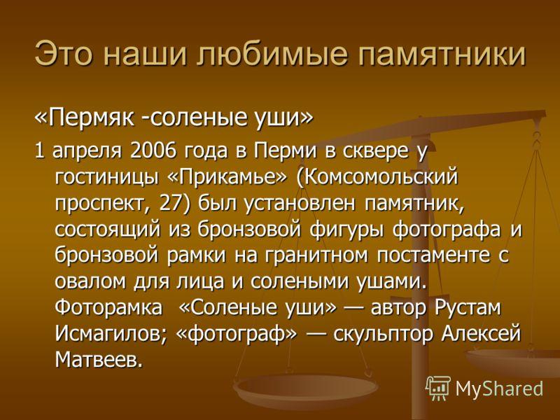 Это наши любимые памятники «Пермяк -соленые уши» 1 апреля 2006 года в Перми в сквере у гостиницы «Прикамье» (Комсомольский проспект, 27) был установлен памятник, состоящий из бронзовой фигуры фотографа и бронзовой рамки на гранитном постаменте с овал