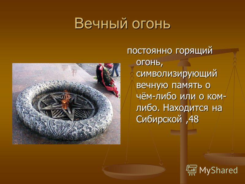 Вечный огонь постоянно горящий огонь, символизирующий вечную память о чём-либо или о ком- либо. Находится на Сибирской,48