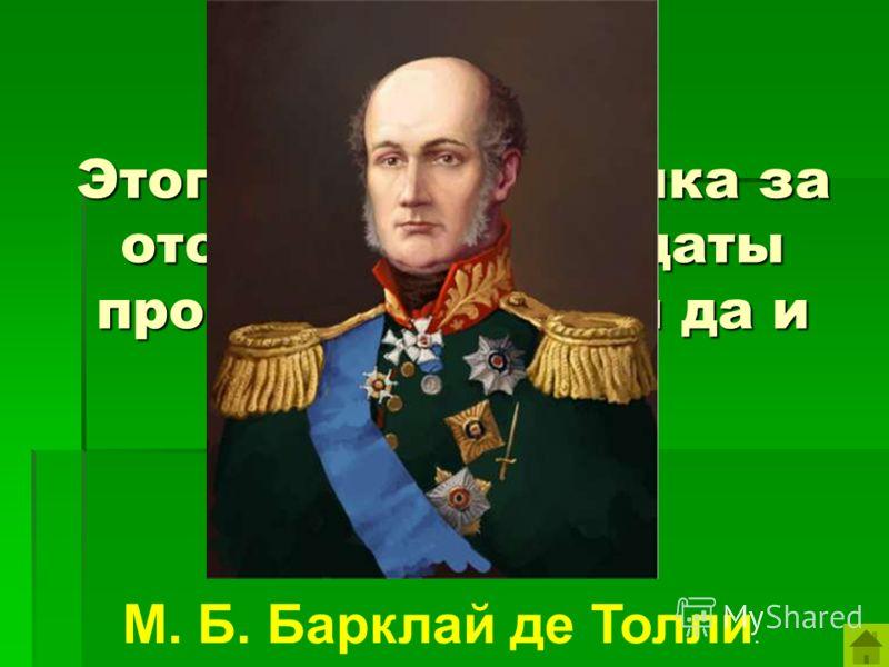 Этого военачальника за отступление солдаты прозвали «Болтай да и только». М. Б. Барклай де Толли.
