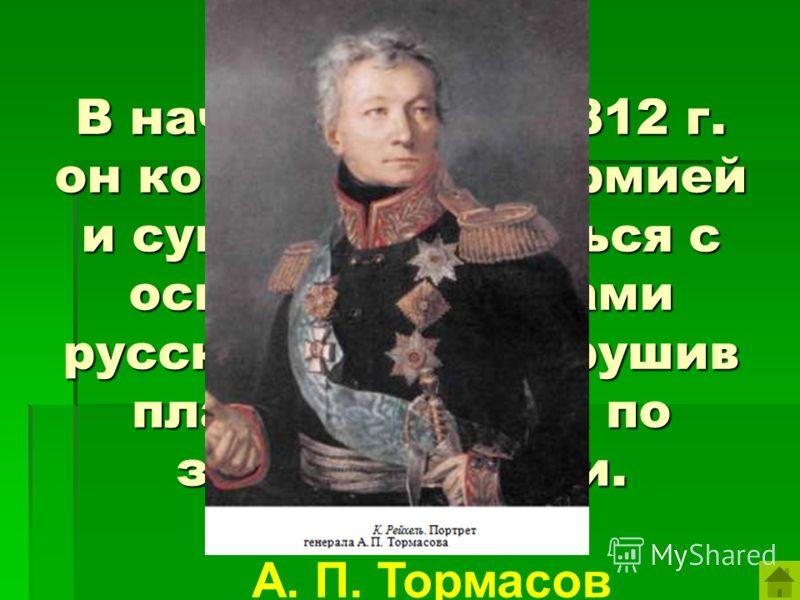 В начале войны 1812 г. он командовал 3 армией и сумел соединиться с основными силами русской армии нарушив план Наполеона по захвату России. А. П. Тормасов