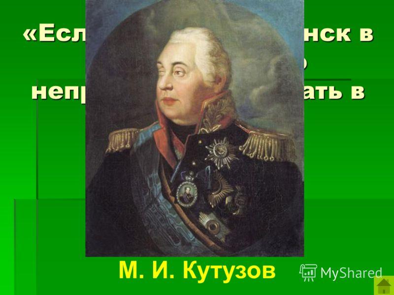 «Если только Смоленск в наших руках, то неприятелю не бывать в Москве». М. И. Кутузов