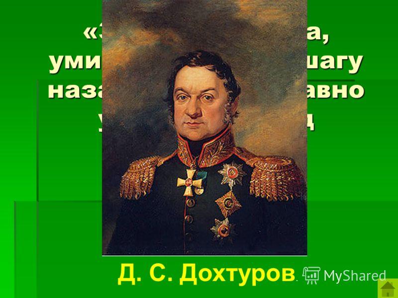 «За нами Москва, умирать всем, ни шагу назад – ведь всё равно умирать же под Москвою». Д. С. Дохтуров.