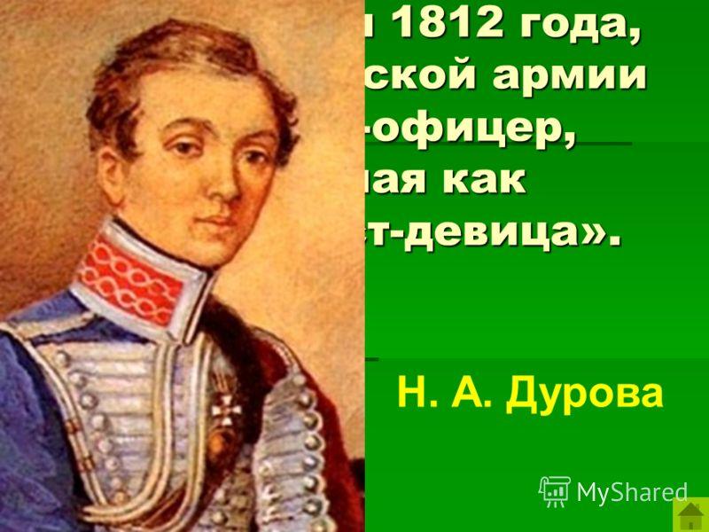 Герой войны 1812 года, первая в русской армии женщина-офицер, известная как «кавалерист-девица». Н. А. Дурова