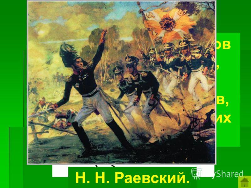 «Кот в мешке» Кто из русских генералов водил своих сыновей, одному было 11 лет в атаку против французов, чтобы поднять дух своих солдат? Н. Н. Раевский.