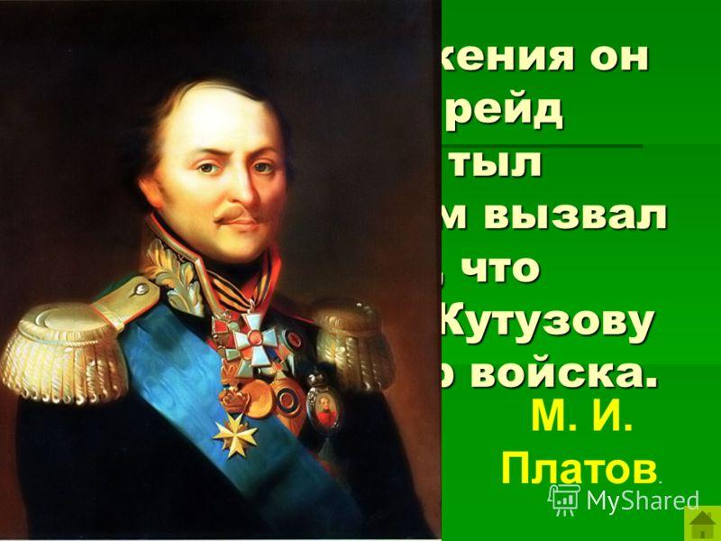 Во время сражения он возглавил рейд казаков в тыл французов, чем вызвал смятение, что позволило М. Кутузову укрепить центр войска. М. И. Платов.