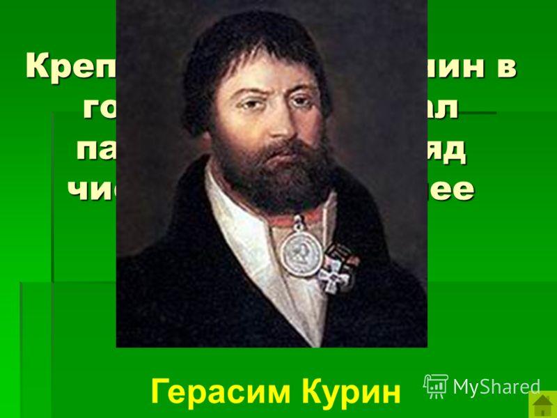 Крепостной крестьянин в годы войны создал партизанский отряд численностью более 5000 человек. Герасим Курин