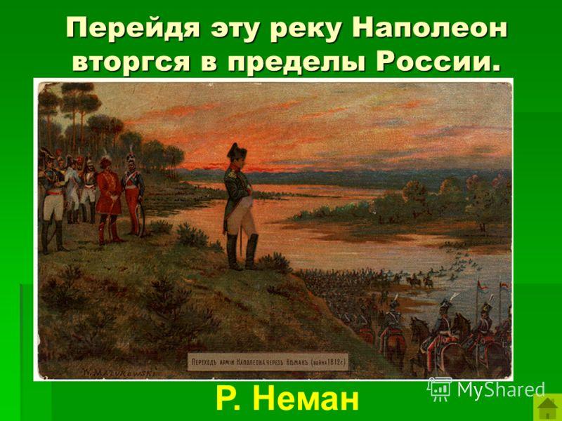 Перейдя эту реку Наполеон вторгся в пределы России. Р. Неман