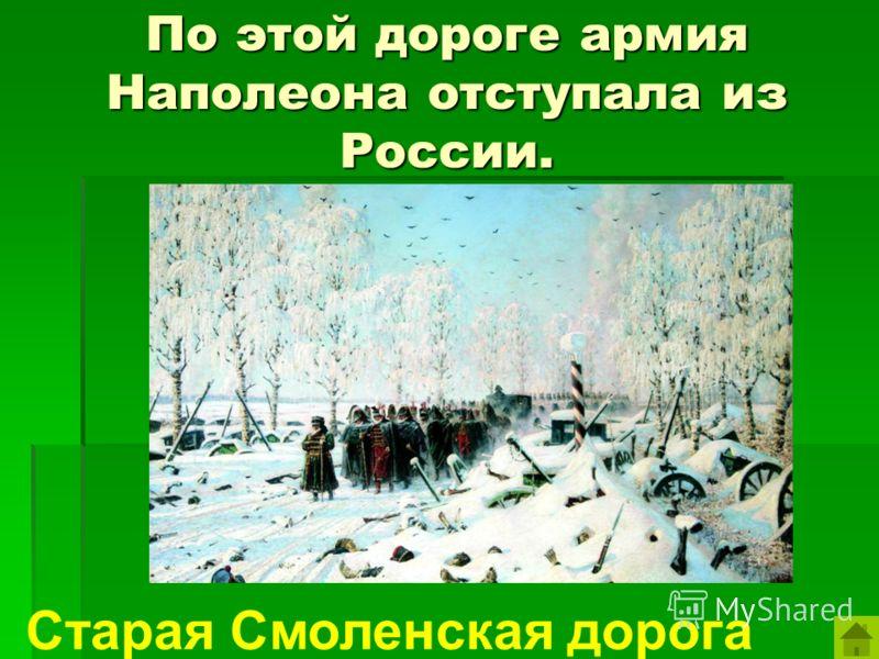 По этой дороге армия Наполеона отступала из России. Старая Смоленская дорога