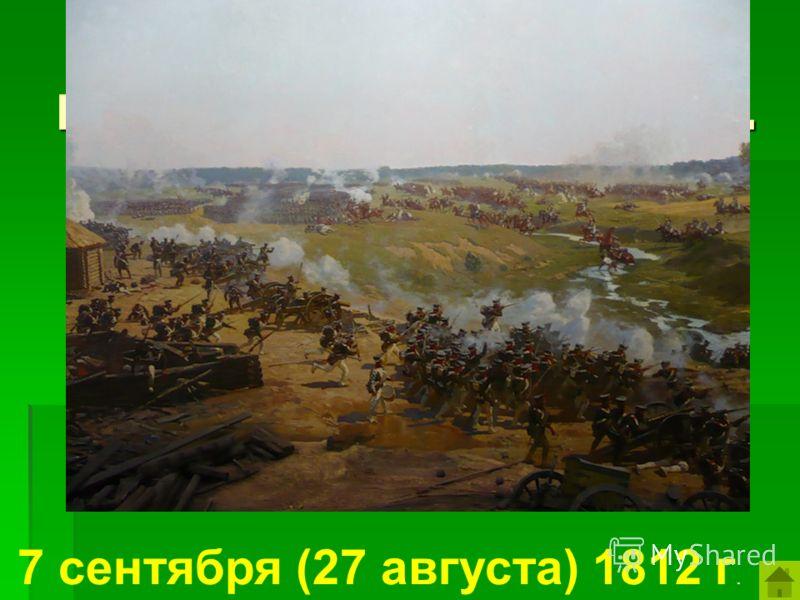 Назовите дату Бородинского сражения. 7 сентября (27 августа) 1812 г.