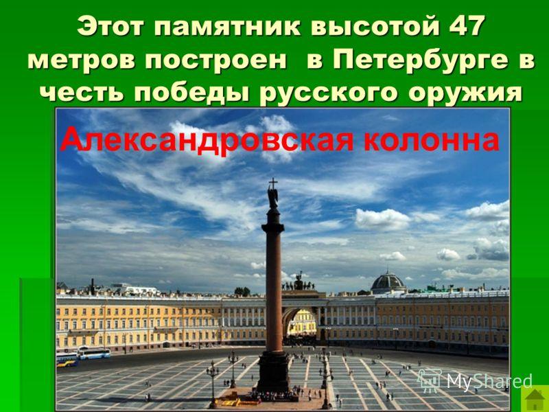 Этот памятник высотой 47 метров построен в Петербурге в честь победы русского оружия Александровская колонна