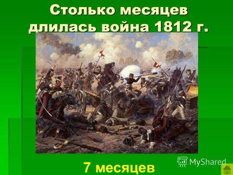 Столько месяцев длилась война 1812 г. 7 месяцев